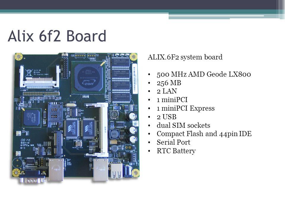 Alix 6f2 Board ALIX.6F2 system board 500 MHz AMD Geode LX800 256 MB 2 LAN 1 miniPCI 1 miniPCI Express 2 USB dual SIM sockets Compact Flash and 44pin I