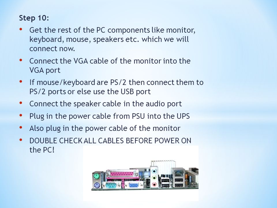 Step 10: Get the rest of the PC components like monitor, keyboard, mouse, speakers etc. which we will connect now. Connect the VGA cable of the monito