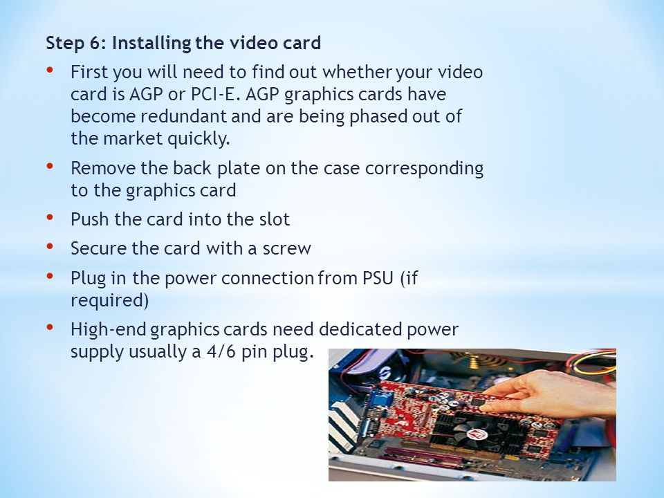 Step 6: Installing the video card First you will need to find out whether your video card is AGP or PCI-E. AGP graphics cards have become redundant an