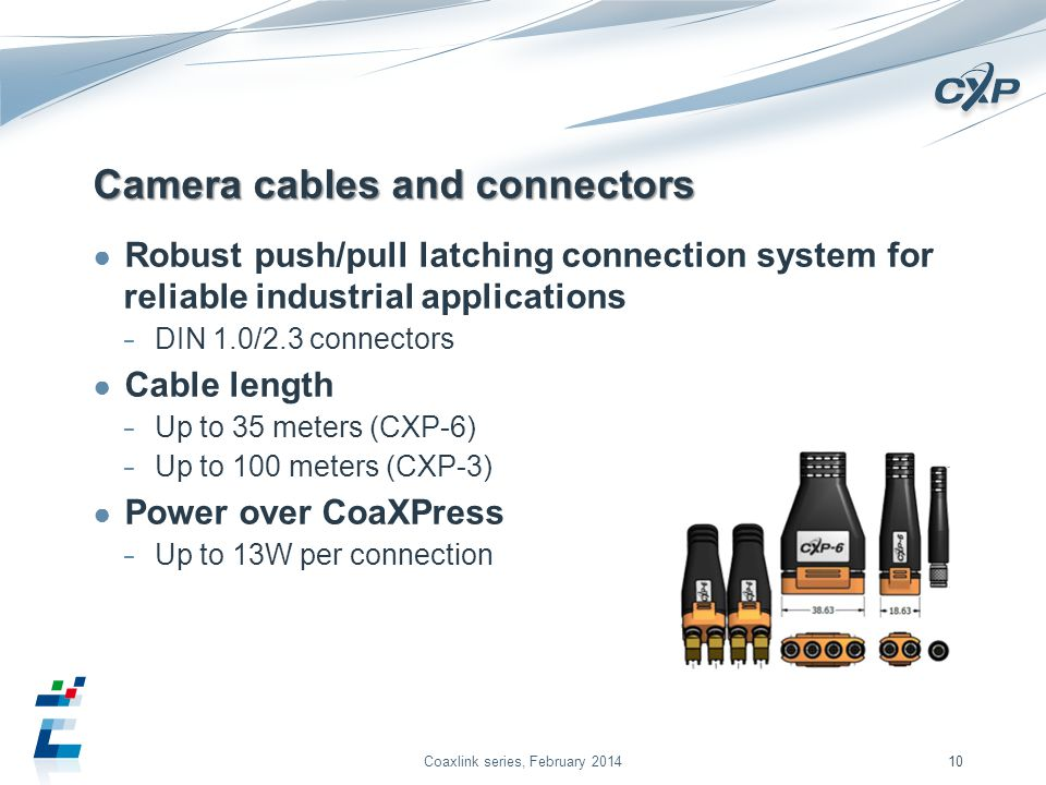 Camera cables and connectors Robust push/pull latching connection system for reliable industrial applications DIN 1.0/2.3 connectors Cable length Up to 35 meters (CXP-6) Up to 100 meters (CXP-3) Power over CoaXPress Up to 13W per connection Coaxlink series, February 201410