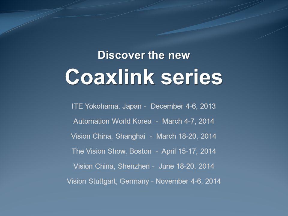 Discover the new Coaxlink series ITE Yokohama, Japan - December 4-6, 2013 Automation World Korea - March 4-7, 2014 Vision China, Shanghai - March 18-20, 2014 The Vision Show, Boston - April 15-17, 2014 Vision China, Shenzhen - June 18-20, 2014 Vision Stuttgart, Germany - November 4-6, 2014