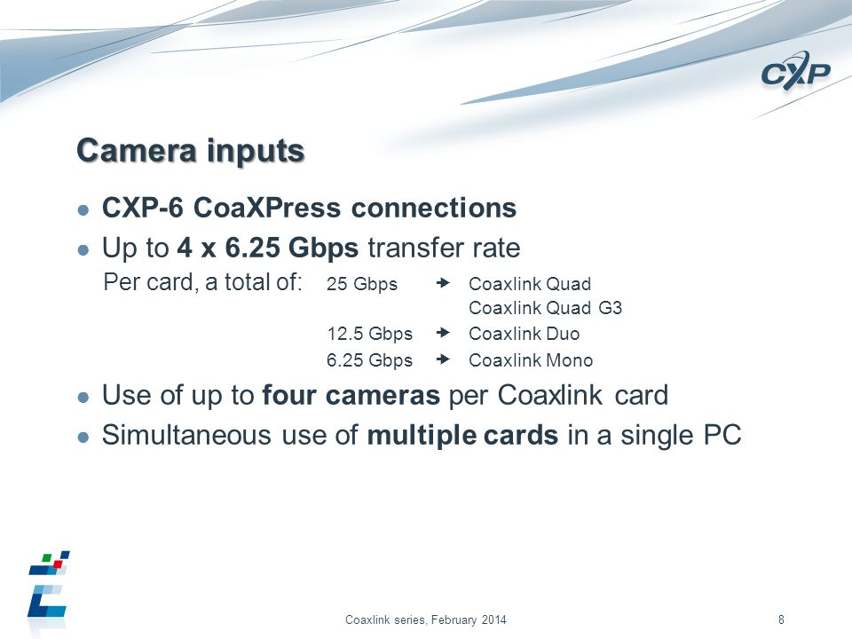 Camera inputs CXP-6 CoaXPress connections Up to 4 x 6.25 Gbps transfer rate Per card, a total of: 25 Gbps Coaxlink Quad Coaxlink Quad G3 12.5 Gbps Coaxlink Duo 6.25 Gbps Coaxlink Mono Use of up to four cameras per Coaxlink card Simultaneous use of multiple cards in a single PC Coaxlink series, February 20148