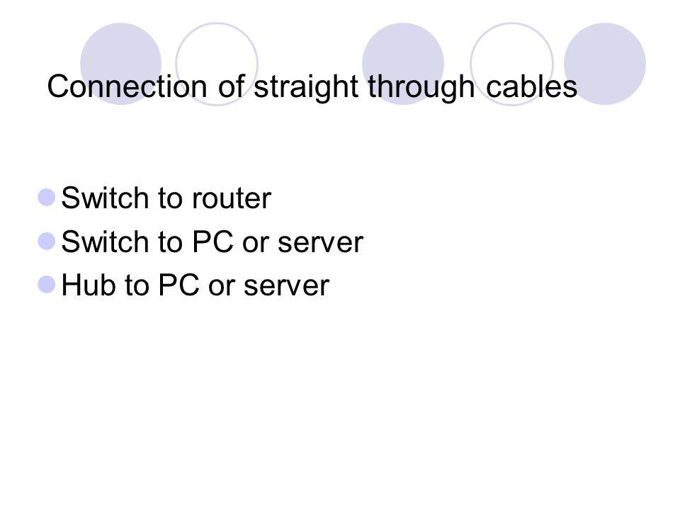 Connection of straight through cables Switch to router Switch to PC or server Hub to PC or server