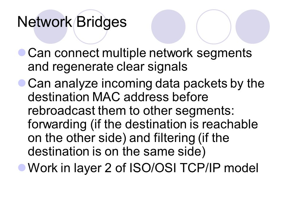 Network Bridges Can connect multiple network segments and regenerate clear signals Can analyze incoming data packets by the destination MAC address before rebroadcast them to other segments: forwarding (if the destination is reachable on the other side) and filtering (if the destination is on the same side) Work in layer 2 of ISO/OSI TCP/IP model