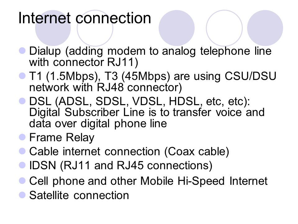Internet connection Dialup (adding modem to analog telephone line with connector RJ11) T1 (1.5Mbps), T3 (45Mbps) are using CSU/DSU network with RJ48 connector) DSL (ADSL, SDSL, VDSL, HDSL, etc, etc): Digital Subscriber Line is to transfer voice and data over digital phone line Frame Relay Cable internet connection (Coax cable) IDSN (RJ11 and RJ45 connections) Cell phone and other Mobile Hi-Speed Internet Satellite connection
