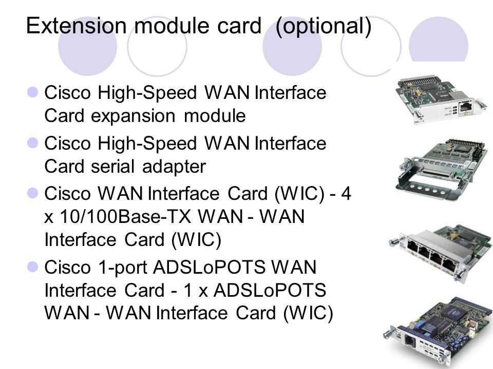Extension module card (optional) Cisco High-Speed WAN Interface Card expansion module Cisco High-Speed WAN Interface Card serial adapter Cisco WAN Interface Card (WIC) - 4 x 10/100Base-TX WAN - WAN Interface Card (WIC) Cisco 1-port ADSLoPOTS WAN Interface Card - 1 x ADSLoPOTS WAN - WAN Interface Card (WIC)