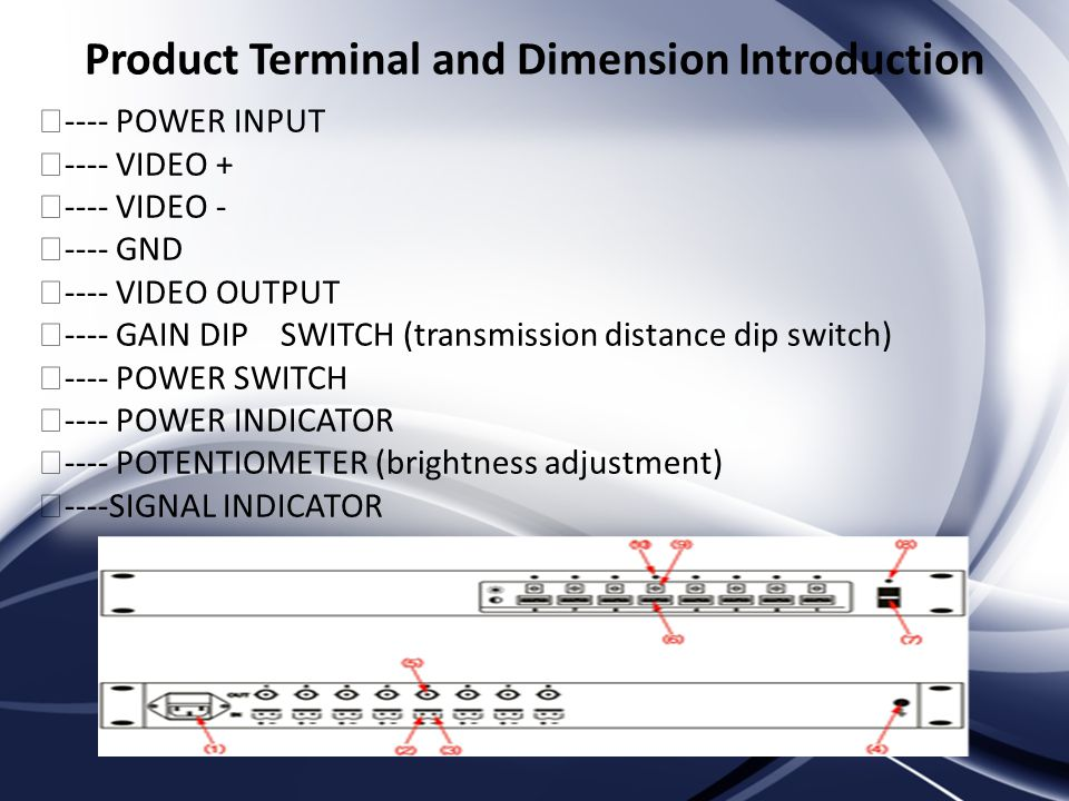 Product Terminal and Dimension Introduction ---- POWER INPUT ---- VIDEO VIDEO GND ---- VIDEO OUTPUT ---- GAIN DIP SWITCH (transmission distance dip switch) ---- POWER SWITCH ---- POWER INDICATOR ---- POTENTIOMETER (brightness adjustment) ----SIGNAL INDICATOR