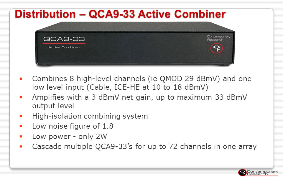Distribution – QCA9-33 Active Combiner Combines 8 high-level channels (ie QMOD 29 dBmV) and one low level input (Cable, ICE-HE at 10 to 18 dBmV) Ampli
