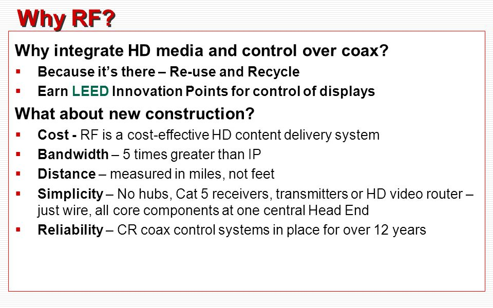 Why RF? Why integrate HD media and control over coax? Because its there – Re-use and Recycle Earn LEED Innovation Points for control of displays What