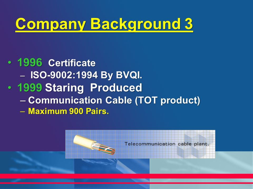Company Background 3 1996 Certificate1996 Certificate – ISO-9002:1994 By BVQI. 1999 Staring Produced1999 Staring Produced –Communication Cable (TOT pr