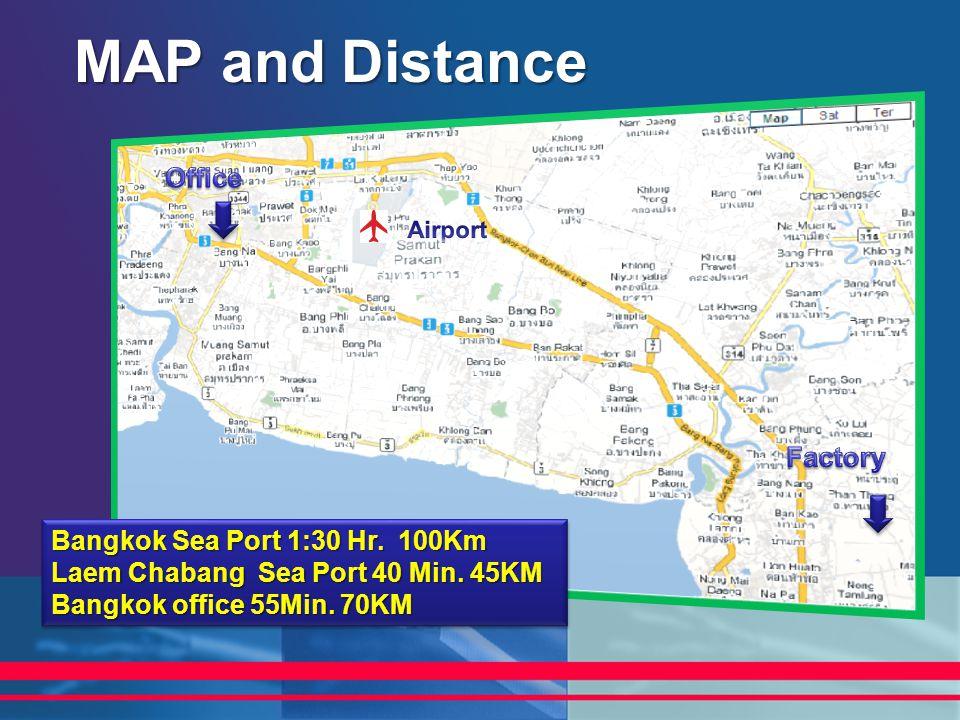 MAP and Distance Bangkok Sea Port 1:30 Hr. 100Km Laem Chabang Sea Port 40 Min. 45KM Bangkok office 55Min. 70KM Bangkok Sea Port 1:30 Hr. 100Km Laem Ch