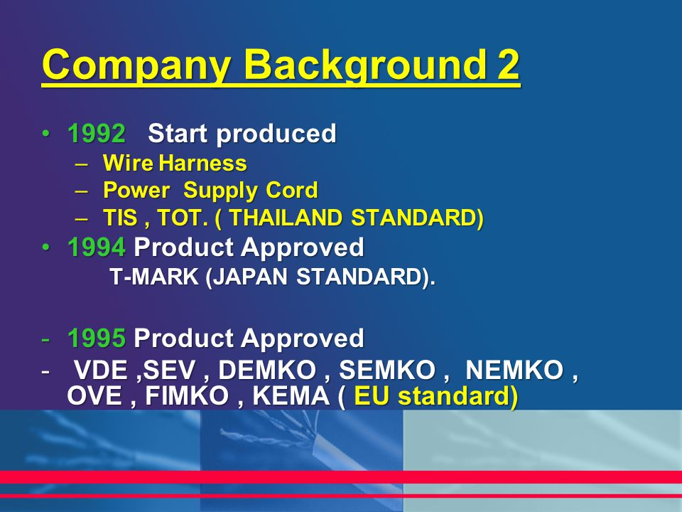 Company Background 2 1992 Start produced1992 Start produced – Wire Harness – Power Supply Cord – TIS, TOT. ( THAILAND STANDARD) 1994 Product Approved1