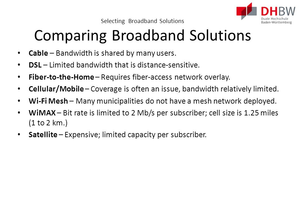 Selecting Broadband Solutions Comparing Broadband Solutions Cable – Bandwidth is shared by many users.