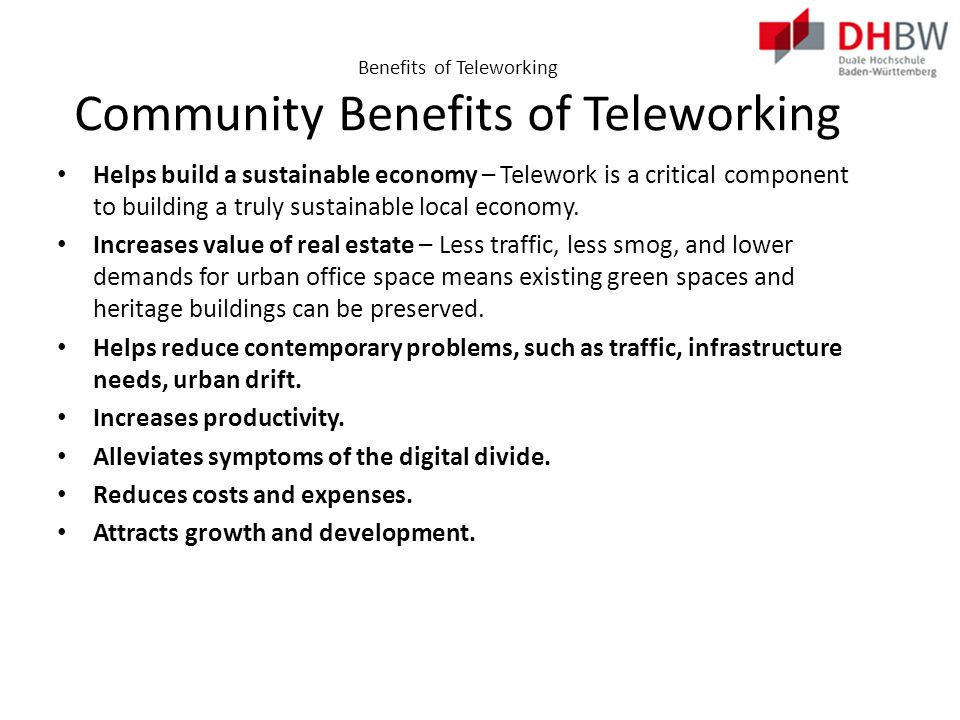Benefits of Teleworking Community Benefits of Teleworking Helps build a sustainable economy – Telework is a critical component to building a truly sustainable local economy.
