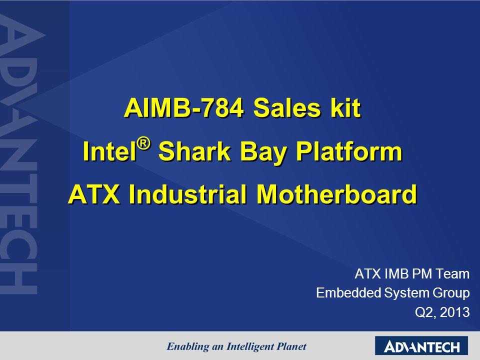 AIMB-784 Sales kit Intel ® Shark Bay Platform ATX Industrial Motherboard ATX IMB PM Team Embedded System Group Q2, 2013