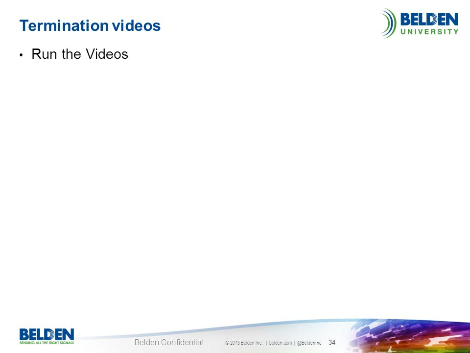 © 2013 Belden Inc. | belden.com | @BeldenInc 34 Belden Confidential Run the Videos Termination videos