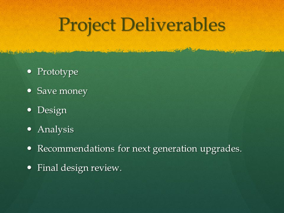 Project Deliverables Prototype Prototype Save money Save money Design Design Analysis Analysis Recommendations for next generation upgrades.