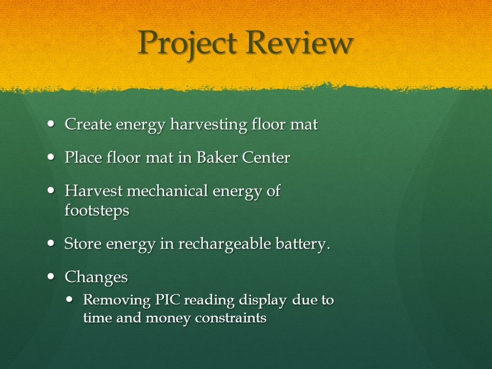 Project Review Create energy harvesting floor mat Create energy harvesting floor mat Place floor mat in Baker Center Place floor mat in Baker Center Harvest mechanical energy of footsteps Harvest mechanical energy of footsteps Store energy in rechargeable battery.