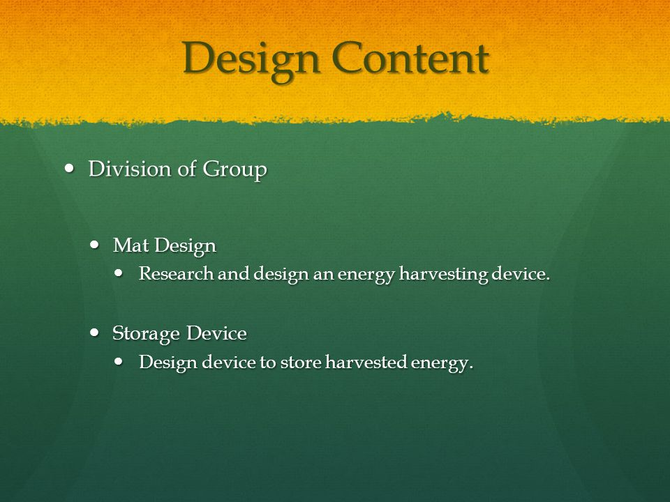Design Content Division of Group Division of Group Mat Design Mat Design Research and design an energy harvesting device.