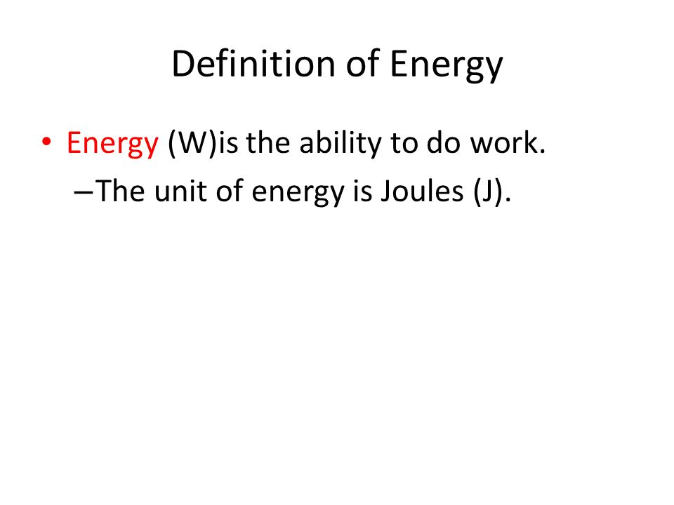 Definition of Energy Energy (W)is the ability to do work. – The unit of energy is Joules (J).