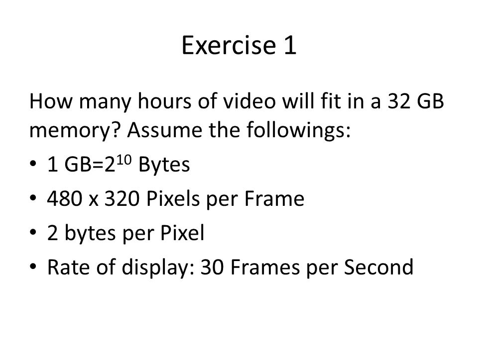 Exercise 1 How many hours of video will fit in a 32 GB memory.