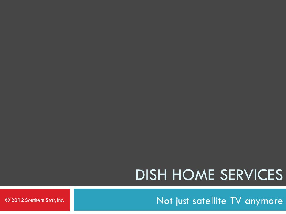 Not just satellite TV anymore DISH HOME SERVICES © 2012 Southern Star, Inc.
