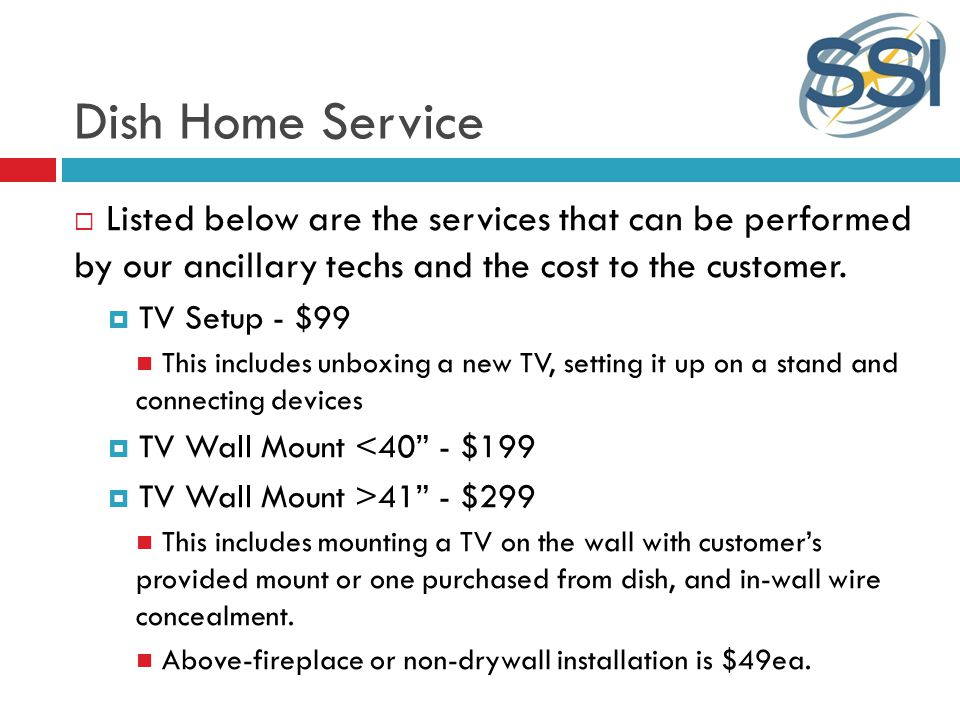 Dish Home Service Listed below are the services that can be performed by our ancillary techs and the cost to the customer.