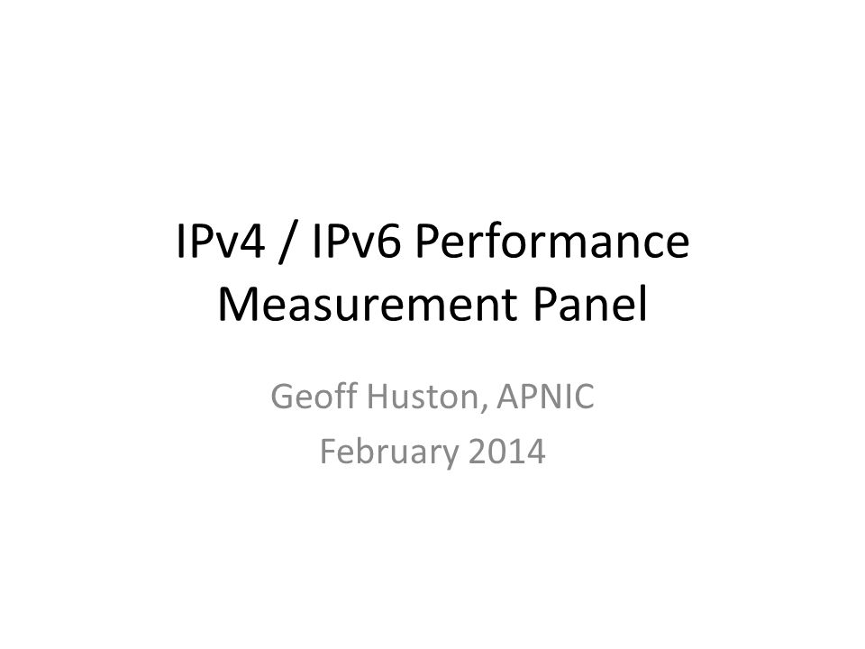 IPv4 / IPv6 Performance Measurement Panel Geoff Huston, APNIC February 2014
