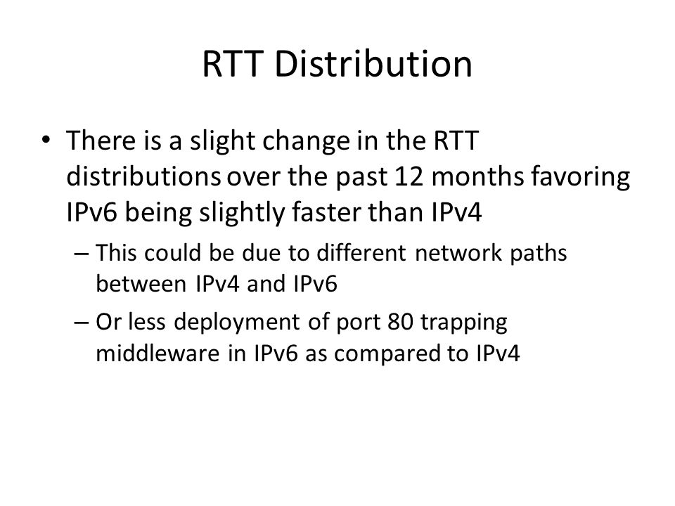 RTT Distribution There is a slight change in the RTT distributions over the past 12 months favoring IPv6 being slightly faster than IPv4 – This could be due to different network paths between IPv4 and IPv6 – Or less deployment of port 80 trapping middleware in IPv6 as compared to IPv4