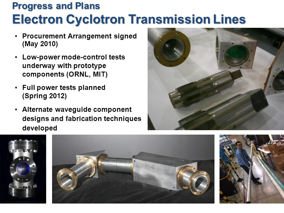 Procurement Arrangement signed (May 2010) Low-power mode-control tests underway with prototype components (ORNL, MIT) Full power tests planned (Spring 2012) Alternate waveguide component designs and fabrication techniques developed Progress and Plans Electron Cyclotron Transmission Lines