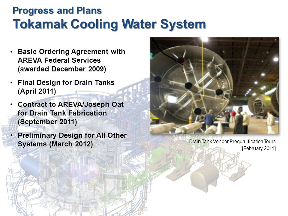 Progress and Plans Tokamak Cooling Water System Basic Ordering Agreement with AREVA Federal Services (awarded December 2009) Final Design for Drain Tanks (April 2011) Contract to AREVA/Joseph Oat for Drain Tank Fabrication (September 2011) Preliminary Design for All Other Systems (March 2012) Drain Tank Vendor Prequalification Tours [February 2011]