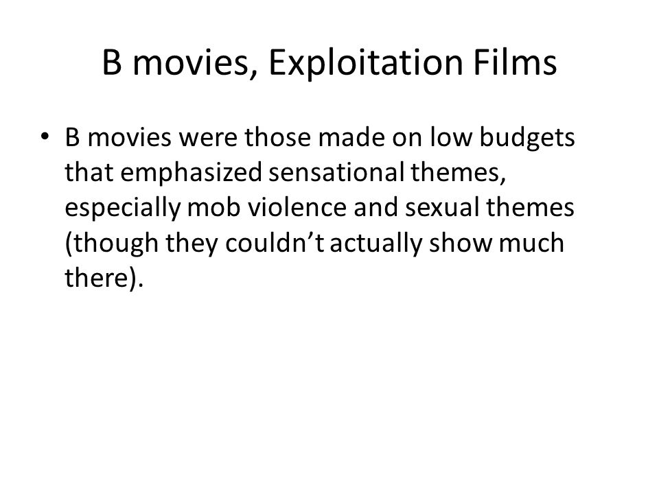 B movies, Exploitation Films B movies were those made on low budgets that emphasized sensational themes, especially mob violence and sexual themes (though they couldnt actually show much there).