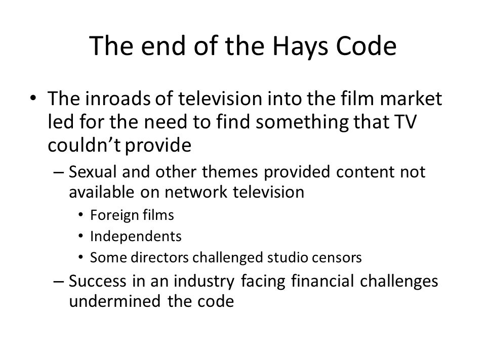The end of the Hays Code The inroads of television into the film market led for the need to find something that TV couldnt provide – Sexual and other themes provided content not available on network television Foreign films Independents Some directors challenged studio censors – Success in an industry facing financial challenges undermined the code