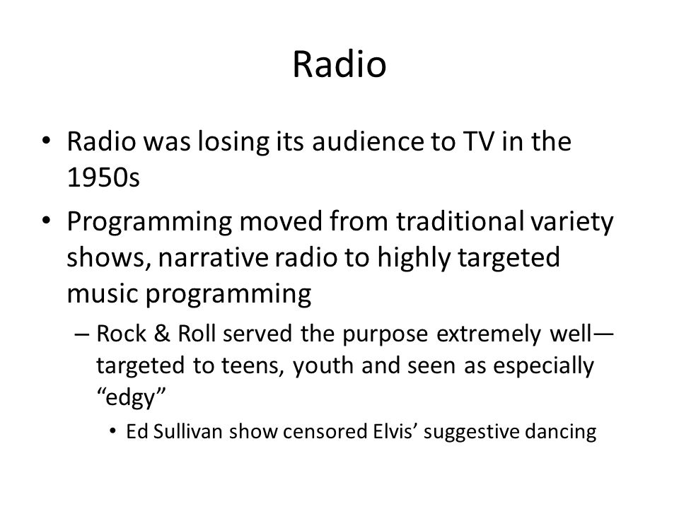Radio Radio was losing its audience to TV in the 1950s Programming moved from traditional variety shows, narrative radio to highly targeted music programming – Rock & Roll served the purpose extremely well targeted to teens, youth and seen as especially edgy Ed Sullivan show censored Elvis suggestive dancing