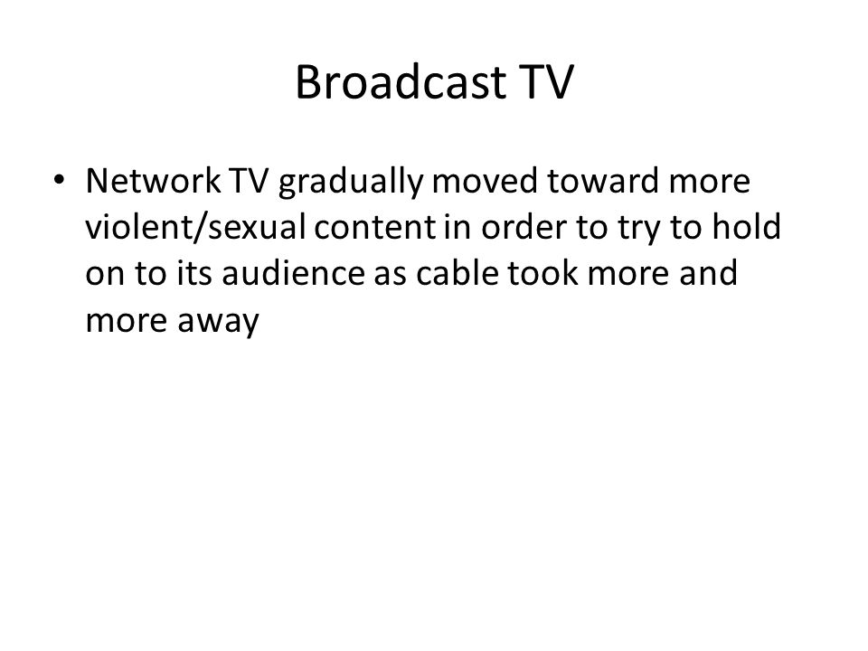 Broadcast TV Network TV gradually moved toward more violent/sexual content in order to try to hold on to its audience as cable took more and more away