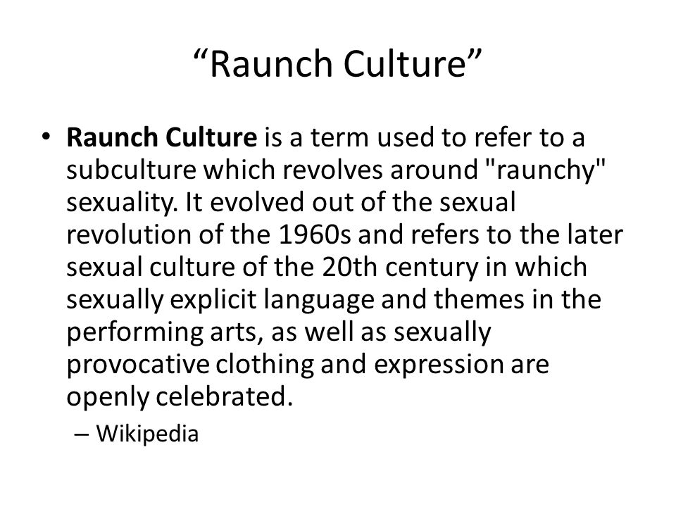 Raunch Culture Raunch Culture is a term used to refer to a subculture which revolves around raunchy sexuality.