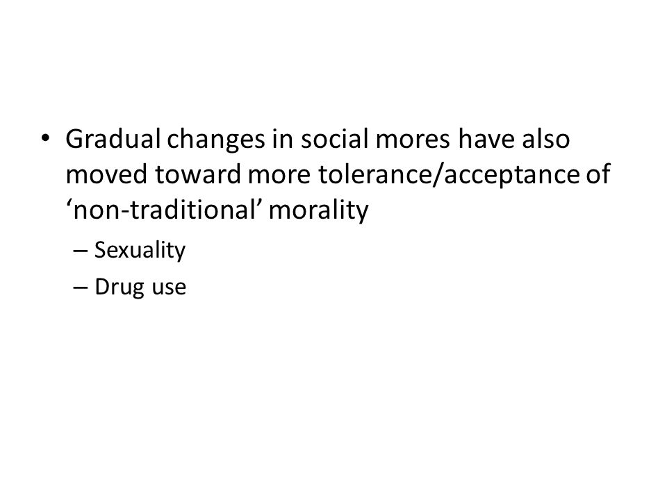 Gradual changes in social mores have also moved toward more tolerance/acceptance of non-traditional morality – Sexuality – Drug use