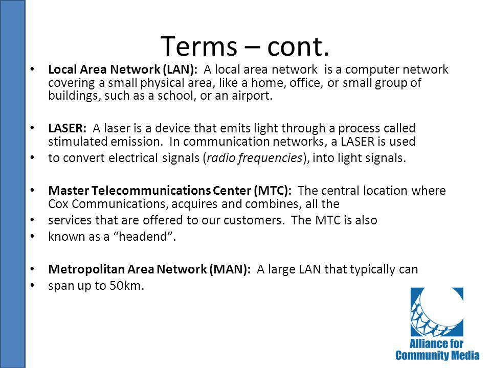 Terms – cont. Local Area Network (LAN): A local area network is a computer network covering a small physical area, like a home, office, or small group