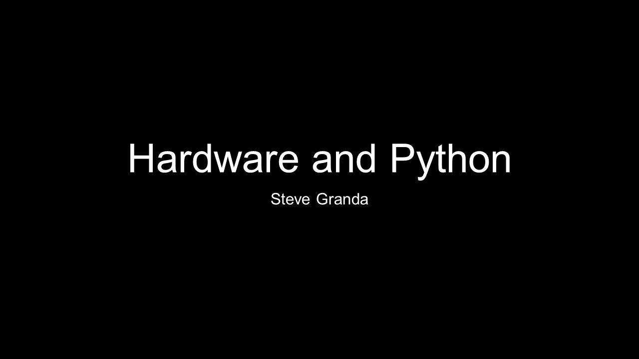 Hardware and Python Steve Granda