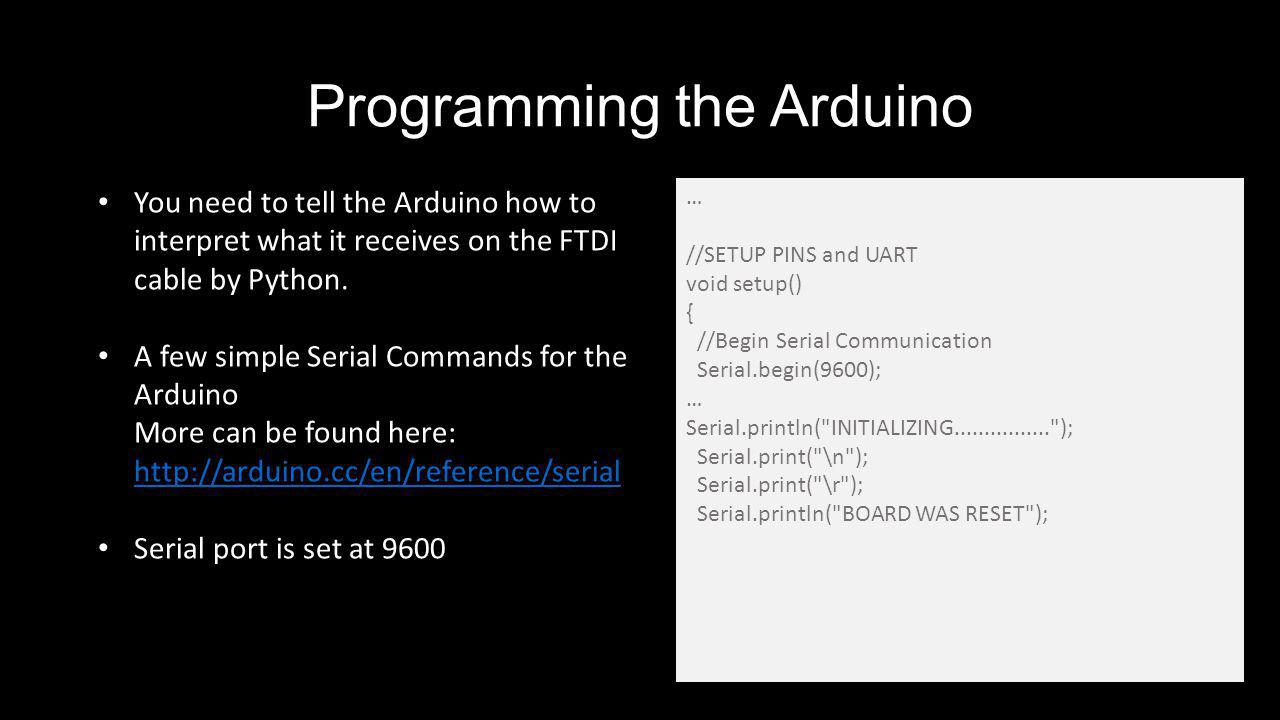 Programming the Arduino … //SETUP PINS and UART void setup() { //Begin Serial Communication Serial.begin(9600); … Serial.println( INITIALIZING................ ); Serial.print( \n ); Serial.print( \r ); Serial.println( BOARD WAS RESET ); You need to tell the Arduino how to interpret what it receives on the FTDI cable by Python.