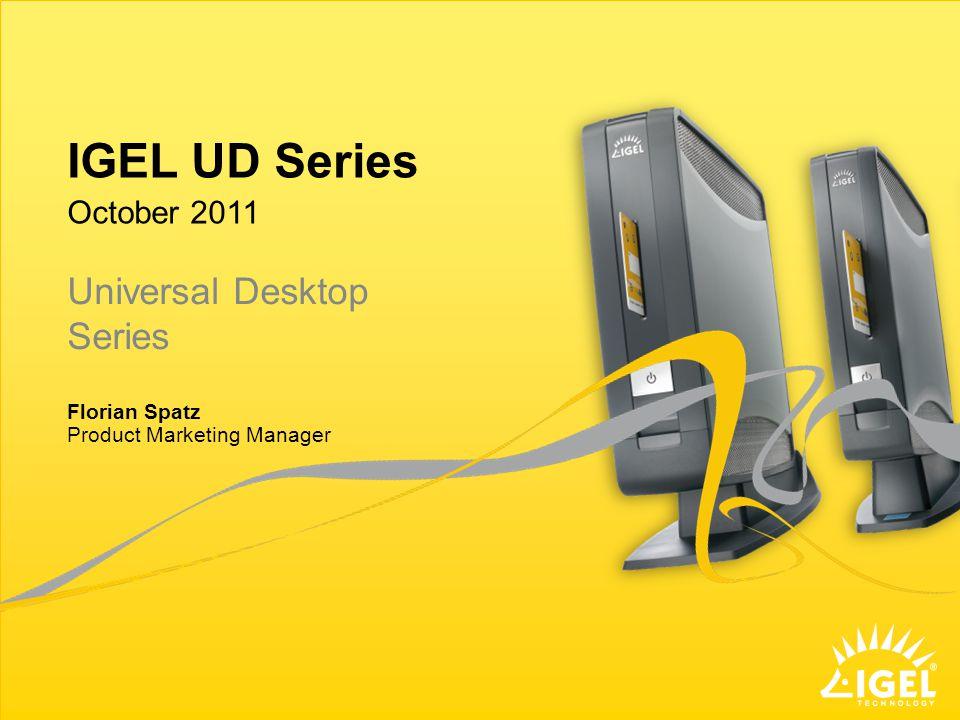 IGEL UD Series Product Marketing Manager October 2011 Florian Spatz Universal Desktop Series