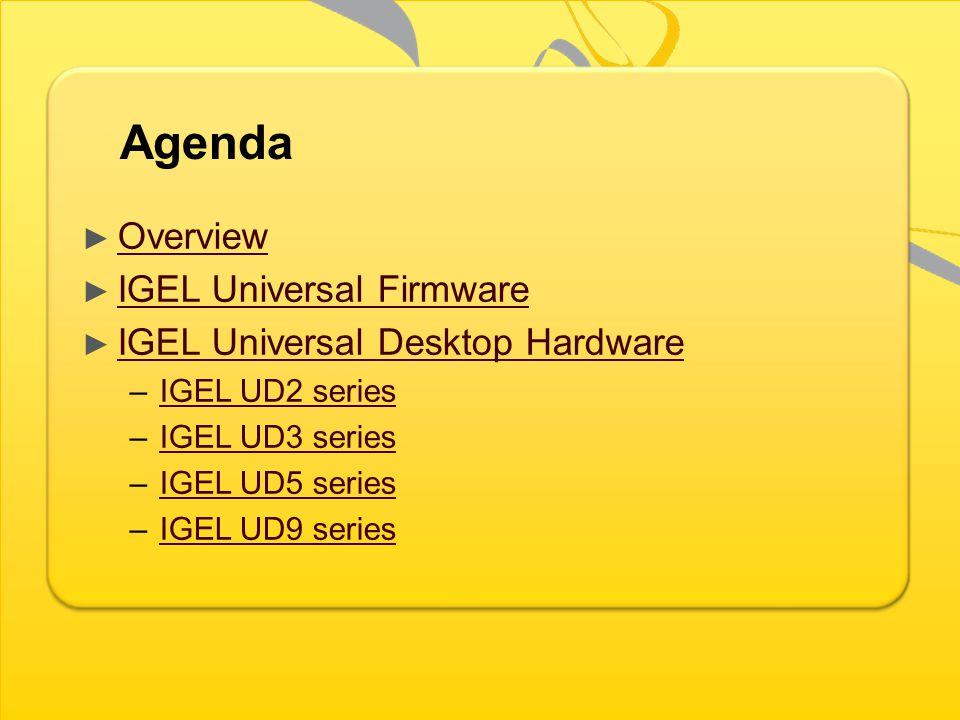 Agenda Overview IGEL Universal Firmware IGEL Universal Desktop Hardware –IGEL UD2 seriesIGEL UD2 series –IGEL UD3 seriesIGEL UD3 series –IGEL UD5 seriesIGEL UD5 series –IGEL UD9 seriesIGEL UD9 series