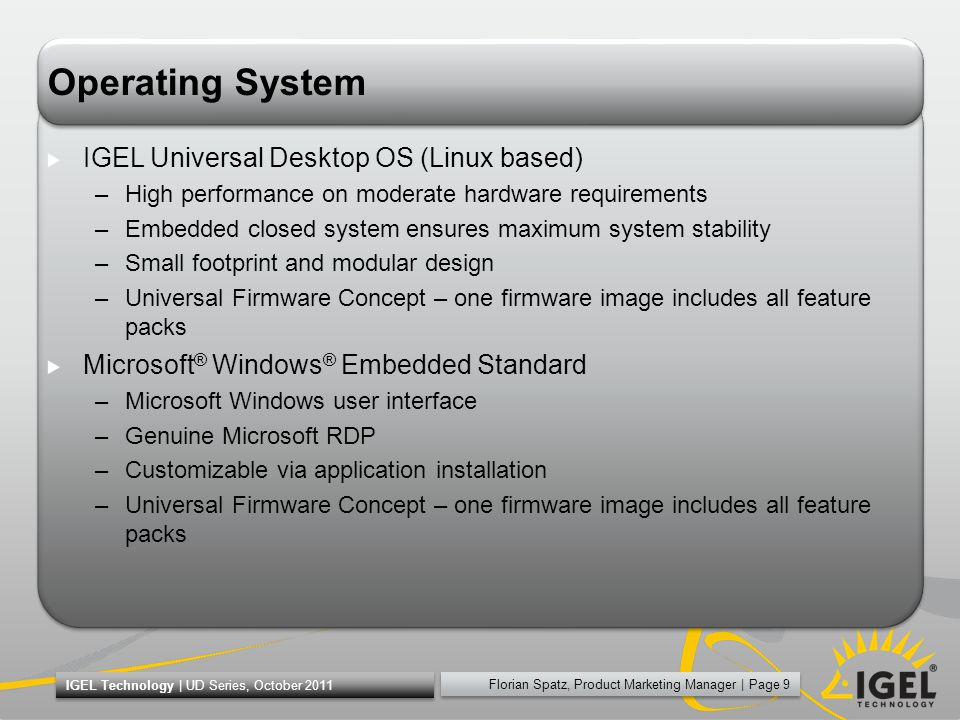 Florian Spatz, Product Marketing Manager | Page 9 IGEL Technology | UD Series, October 2011 Operating System IGEL Universal Desktop OS (Linux based) –High performance on moderate hardware requirements –Embedded closed system ensures maximum system stability –Small footprint and modular design –Universal Firmware Concept – one firmware image includes all feature packs Microsoft ® Windows ® Embedded Standard –Microsoft Windows user interface –Genuine Microsoft RDP –Customizable via application installation –Universal Firmware Concept – one firmware image includes all feature packs