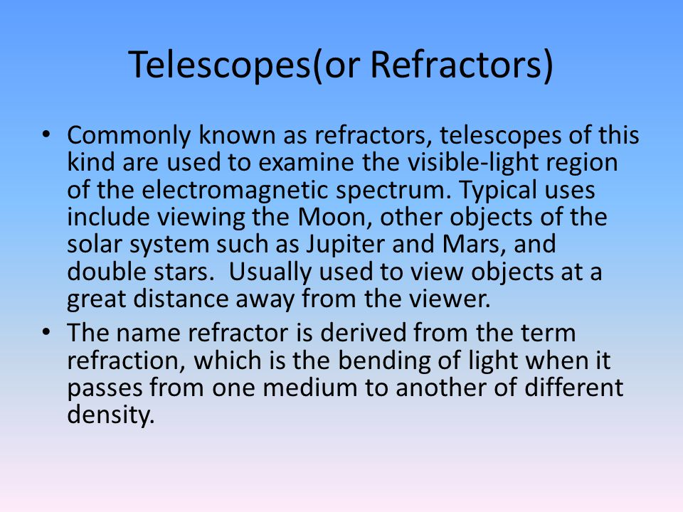 Telescopes(or Refractors) Commonly known as refractors, telescopes of this kind are used to examine the visible-light region of the electromagnetic spectrum.