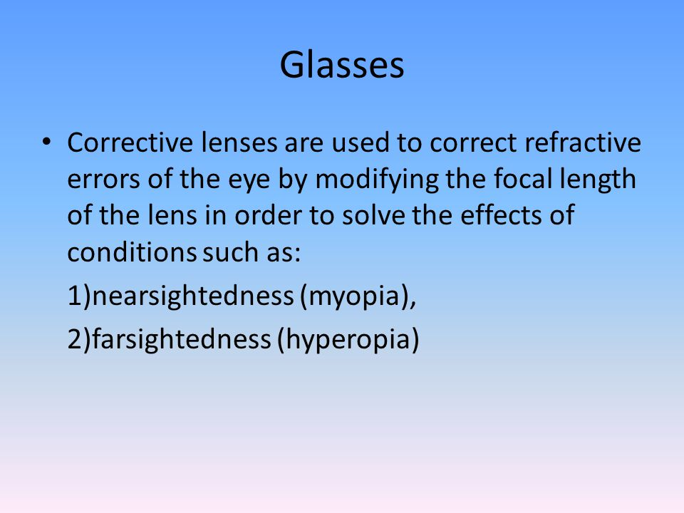 Glasses Corrective lenses are used to correct refractive errors of the eye by modifying the focal length of the lens in order to solve the effects of conditions such as: 1)nearsightedness (myopia), 2)farsightedness (hyperopia)