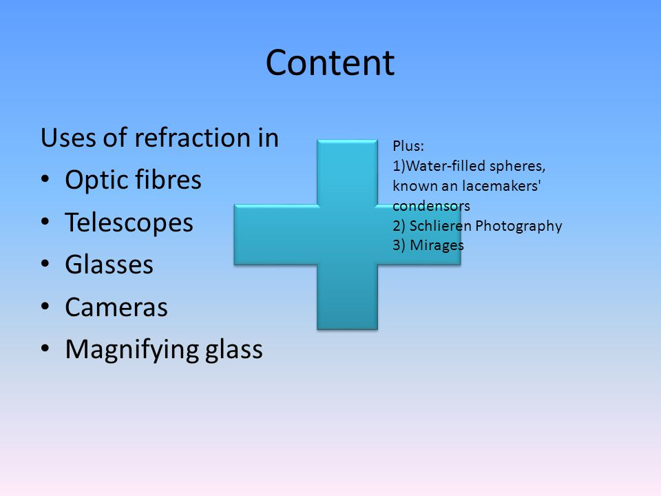 Content Uses of refraction in Optic fibres Telescopes Glasses Cameras Magnifying glass Plus: 1)Water-filled spheres, known an lacemakers condensors 2) Schlieren Photography 3) Mirages