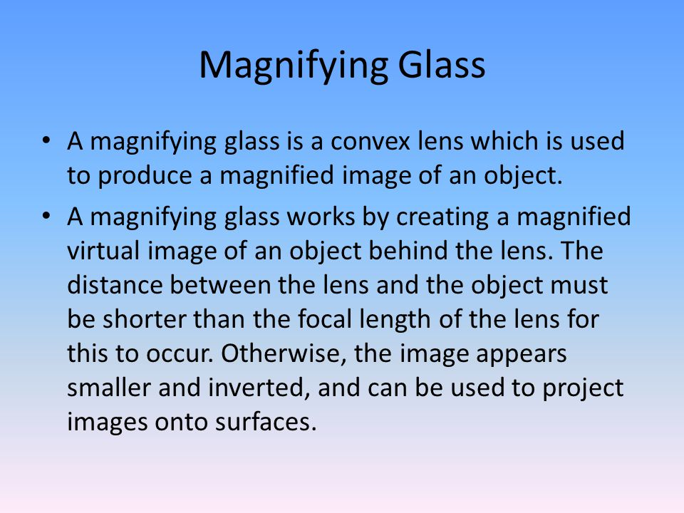 Magnifying Glass A magnifying glass is a convex lens which is used to produce a magnified image of an object.