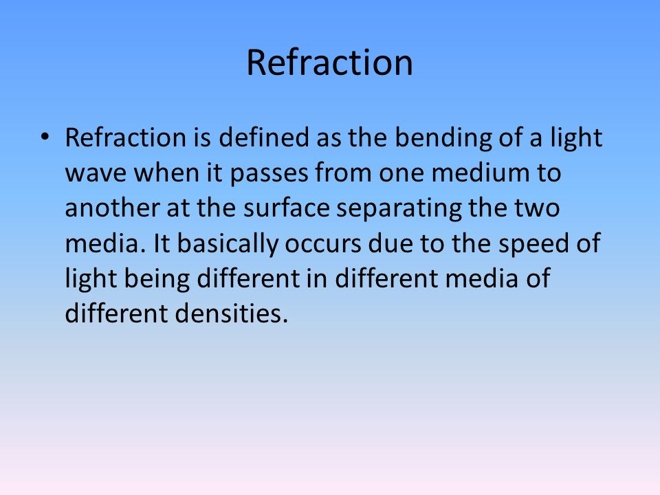 Refraction Refraction of light waves is governed by the two Laws of Refraction: The incident ray, refracted ray and the normal at the point of incidence lie in the same plane.