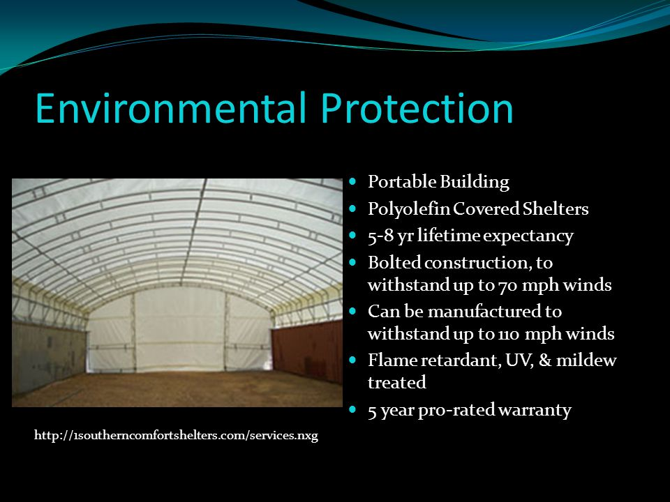 Environmental Protection Portable Building Polyolefin Covered Shelters 5-8 yr lifetime expectancy Bolted construction, to withstand up to 70 mph winds Can be manufactured to withstand up to 110 mph winds Flame retardant, UV, & mildew treated 5 year pro-rated warranty http://1southerncomfortshelters.com/services.nxg