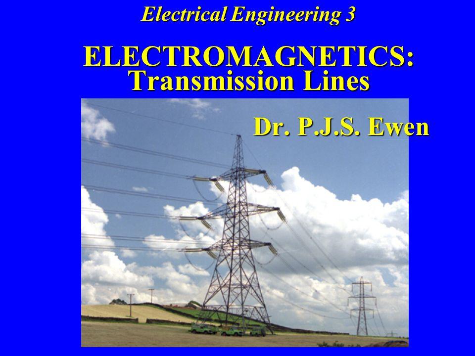 Electrical Engineering 3 ELECTROMAGNETICS: Transmission Lines Dr. P.J.S. Ewen